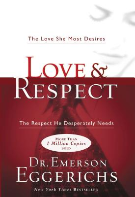 Love and Respect: The Love She Most Desires; the Respect He Desperately Needs - Eggerichs, Emerson