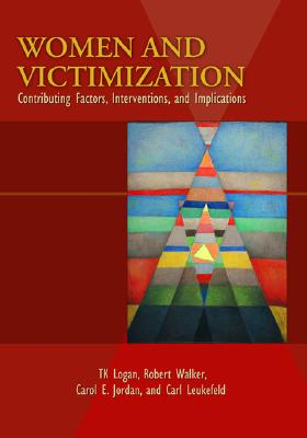 Women and Victimization: Contributing Factors, Interventions, and Implications - Logan, T K (Editor), and Jordon, Carol E (Editor), and Leukefeld, Carl G (Editor)
