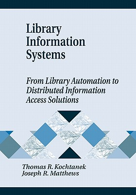 Library Information Systems: From Library Automation to Distributed Information Access Solutions - Kochtanek, Thomas R, and Matthews, Joseph R