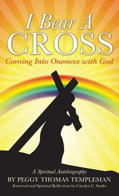 I Bear a Cross: Coming Into Oneness with God - Templeman, Peggy Thomas