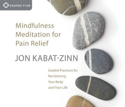 Mindfulness Meditation for Pain Relief: Guided Practices for Reclaiming Your Body and Your Life - Kabat-Zinn, Jon, PH.D.