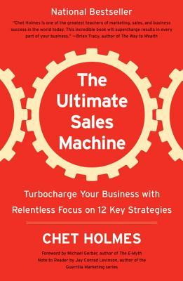The Ultimate Sales Machine: Turbocharge Your Business with Relentless Focus on 12 Key Strategies - Holmes, Chet, and Gerber, Michael E (Foreword by), and Levinson, Jay Conrad (Notes by)