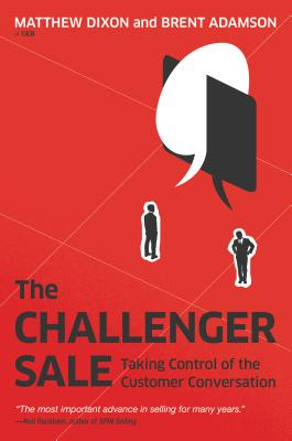 The Challenger Sale: Taking Control of the Customer Conversation - Dixon, Matthew, and Adamson, Brent