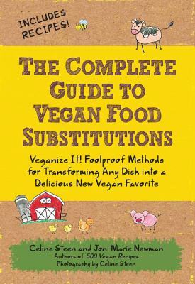The Complete Guide to Vegan Food Substitutions: Veganize It! Foolproof Methods for Transforming Any Dish Into a Delicious New Vegan Favorite - Steen, Celine (Photographer), and Newman, Joni Marie