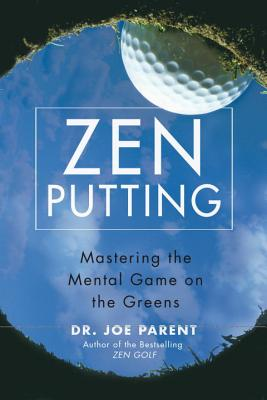 Zen Putting: Mastering the Mental Game on the Greens - Parent, Joe, Dr.