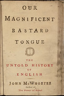 Our Magnificent Bastard Tongue: The Untold Story of English - McWhorter, John