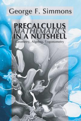 Precalculus Mathematics in a Nutshell: Geometry, Algebra, Trigonometry - Simmons, George F