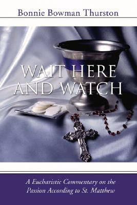 Wait Here and Watch: A Commentary on the Passion According to St. Matthew - Thurston, Bonnie B