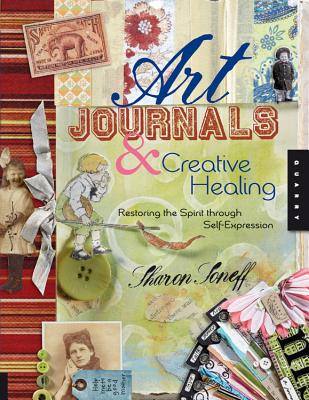 Art Journals & Creative Healing: Restoring the Spirit Through Self-Expression - Soneff, Sharon, and Caliguire, Mindy (Contributions by)