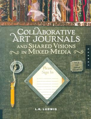 Collaborative Art Journals and Shared Visions in Mixed Media - Ludwig, L K