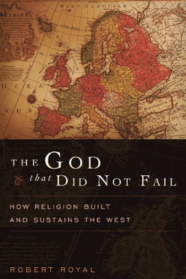 The God That Did Not Fail: How Religion Built and Sustains the West - Royal, Robert