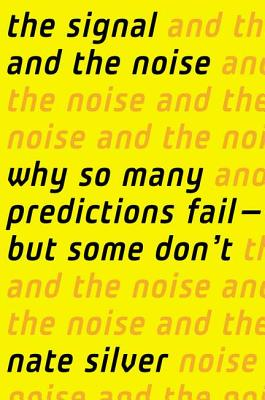 The Signal and the Noise: Why So Many Predictions Fail-But Some Don't - Silver, Nate