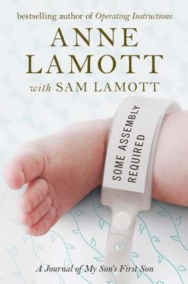 Some Assembly Required: A Journal of My Son's First Son - Lamott, Anne, and Lamott, Sam