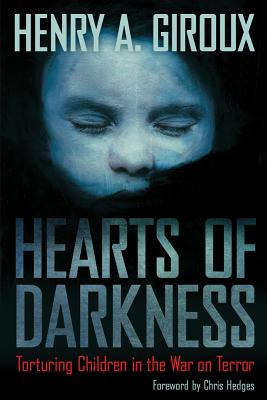 Hearts of Darkness: Torturing Children in the War on Terror - Giroux, Henry A, and Hedges, Chris (Foreword by)