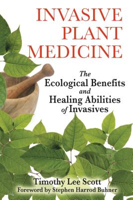 Invasive Plant Medicine: The Ecological Benefits and Healing Abilities of Invasives - Scott, Timothy Lee, and Buhner, Stephen Harrod (Foreword by)