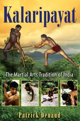 Kalaripayat: The Martial Arts Tradition of India - Denaud, Patrick, and Cain, Jack (Translated by)