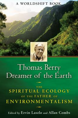 Thomas Berry, Dreamer of the Earth: The Spiritual Ecology of the Father of Environmentalism - Laszlo, Ervin, PH.D. (Editor), and Combs, Allan (Editor)