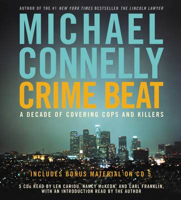 Crime Beat: A Decade of Covering Cops and Killers - Connelly, Michael, and Cariou, Len (Read by), and McKeon, Nancy (Read by)