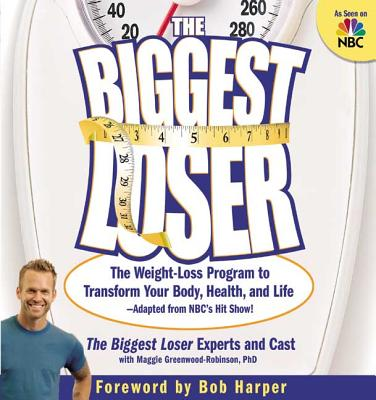 The Biggest Loser: The Weight-Loss Program to Transform Your Body, Health, and Life - Greenwood-Robinson, Maggie, PH.D., and Dansiger, Michael, MD, and Biggest Loser Experts and Cast (Creator)