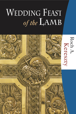 Wedding Feast of the Lamb: Eucharistic Theology from a Historical, Biblical, and Systematic Perspective - Kereszty, Roch A