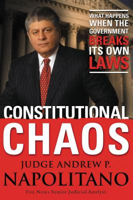 Constitutional Chaos: What Happens When the Government Breaks Its Own Laws - Napolitano, Andrew P