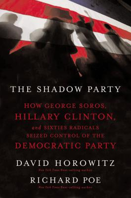 The Shadow Party: How George Soros, Hillary Clinton, and Sixties Radicals Seized Control of the Democratic Party - Horowitz, David, and Poe, Richard