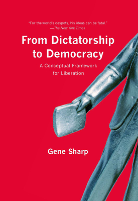 From Dictatorship to Democracy: A Conceptual Framework for Liberation - Sharp, Gene