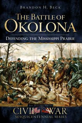 The Battle of Okolona: Defending the Mississippi Prairie - Beck, Brandon H