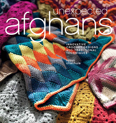 Unexpected Afghans: Innovative Crochet Designs with Traditional Techniques - Chachula, Robyn