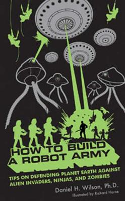 How to Build a Robot Army: Tips on Defending Planet Earth Against Alien Invaders, Ninjas, and Zombies - Wilson, Daniel H