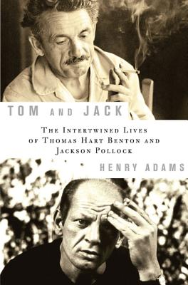 Tom and Jack: The Intertwined Lives of Thomas Hart Benton and Jackson Pollock - Adams, Henry