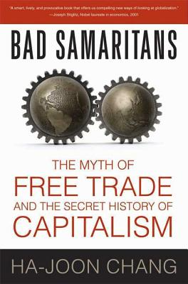 Bad Samaritans: The Myth of Free Trade and the Secret History of Capitalism - Chang, Ha-Joon