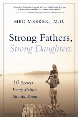 Strong Fathers, Strong Daughters: 10 Secrets Every Father Should Know - Meeker, Meg, Dr., M.D.