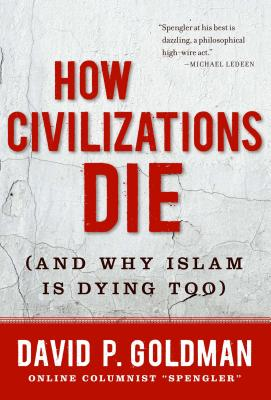 How Civilizations Die: And Why Islam Is Dying Too - Goldman, David P