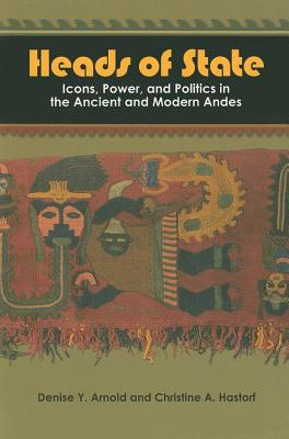 Heads of State: Icons, Power, and Politics in the Ancient and Modern Andes - Arnold, Denise Y, and Hastorf, Christine A