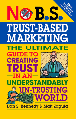 No B.S. Trust Based Marketing: The Ultimate Guide to Creating Trust in an Understandably Un-Trusting World - Kennedy, Dan S., and Zagula, Matt
