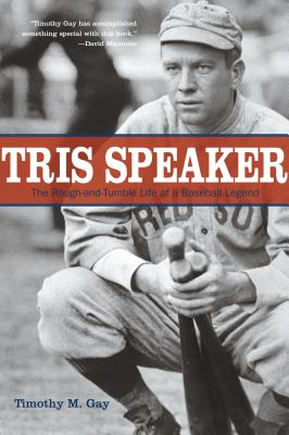 Tris Speaker: The Rough-And-Tumble Life of a Baseball Legend - Gay, Timothy, PhD