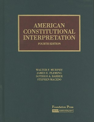 American Constitutional Interpretation - Murphy, Walter F, Professor, and Fleming, James E, and Barber, Sotirios A