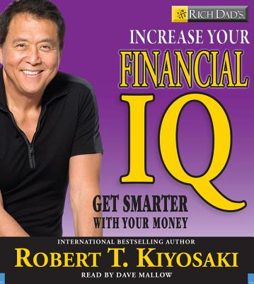 Rich Dad's Increase Your Financial IQ: Get Smarter with Your Money - Kiyosaki, Robert T, and Mallow, Dave (Read by)