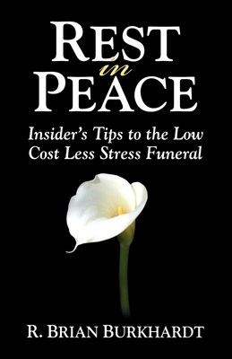 Rest in Peace: Insider's Tips to the Low Cost Less Stress Funeral - Burkhardt, R Brian, and Bacak, Matt (Foreword by)