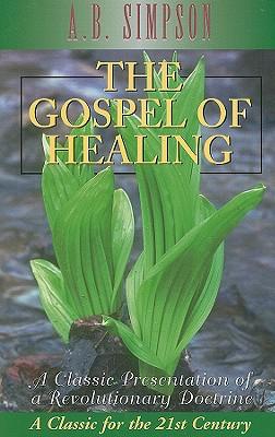 The Gospel of Healing: A Classic Presentation of a Revolutionary Doctrine - Simpson, A B