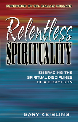 Relentless Spirituality: Embracing the Spiritual Disciplines of A.B. Simpson - Keisling, Gary, and Willard, Dallas, Professor (Foreword by)