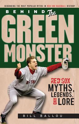 Behind the Green Monster: Red Sox Myths, Legends, and Lore - Ballou, Bill, and Golenbock, Peter (Foreword by)
