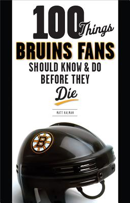 100 Things Bruins Fans Should Know & Do Before They Die - Kalman, Matt