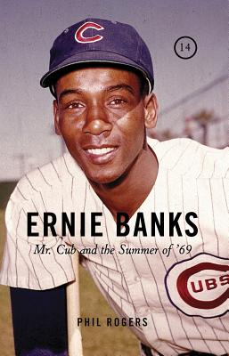 Ernie Banks: Mr. Cub and the Summer of '69 - Rogers, Phil