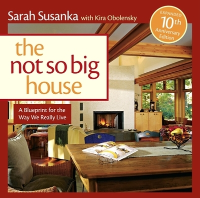 The Not So Big House: A Blueprint for the Way We Really Live - Susanka, Sarah, and Obolensky, Kira
