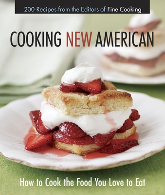Cooking New American: How to Cook the Food You Really Love to Eat - Fine Cooking Magazine, and Editors of Fine Cooking