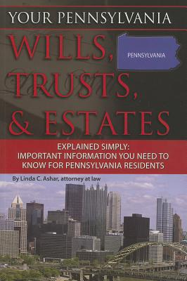 Your Pennsylvania Wills, Trusts, & Estates Explained Simply: Important Information You Need to Know for Pennsylvania Residents - Ashar, Linda C