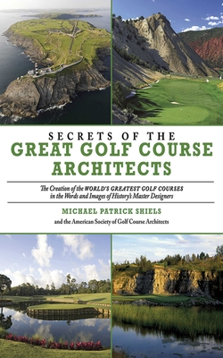 Secrets of the Great Golf Course Architects: The Creation of the WORLD'S GREATEST GOLF COURSES in the Words and Images of History's Master Designers - Shiels, Michael Patrick, and American Society Of Golf Course Architects