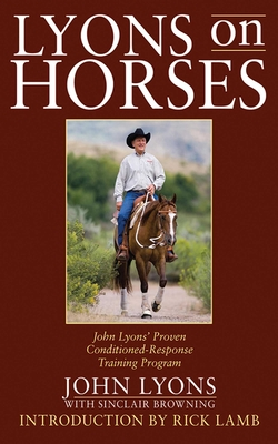 Lyons on Horses: John Lyons' Proven Conditioned-Response Training Program - Lyons, John D, and Browning, Sinclair, and Lamb, Rick (Introduction by)